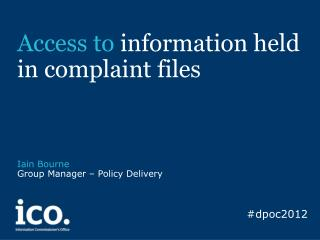 Access to information held in complaint files         Iain Bourne Group Manager   Policy Delivery