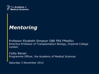 Mentoring    Professor Elizabeth Simpson OBE FRS FMedSci  Emeritus Professor of Transplantation Biology, Imperial Colleg
