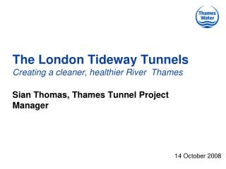 The London Tideway Tunnels Creating a cleaner, healthier River  Thames   Sian Thomas, Thames Tunnel Project Manager