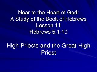 Near to the Heart of God: A Study of the Book of Hebrews Lesson 11 Hebrews 5:1-10  High Priests and the Great High Pries