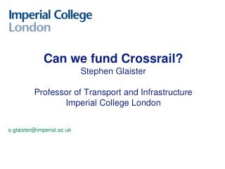 Can we fund Crossrail Stephen Glaister  Professor of Transport and Infrastructure Imperial College London