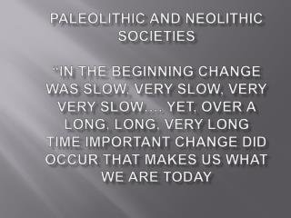 Paleolithic and Neolithic Societies   IN the beginning change was slow, very slow, very very slow . yet, over a long, lo