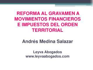 REFORMA AL GRAVAMEN A MOVIMIENTOS FINANCIEROS E IMPUESTOS DEL ORDEN TERRITORIAL  Andr s Medina Salazar  Leyva Abogados l