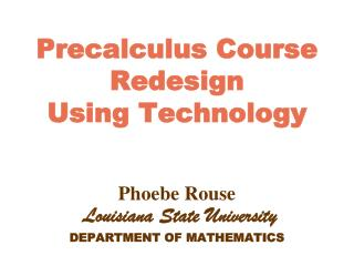Precalculus Course Redesign Using Technology   Phoebe Rouse  Louisiana State University DEPARTMENT OF MATHEMATICS