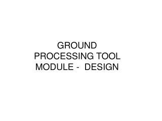 GROUND PROCESSING TOOL MODULE -  DESIGN