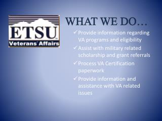 WHAT WE DO  Provide information regarding VA programs and eligibility Assist with military related scholarship and grant