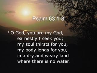 1 O God, you are my God,         earnestly I seek you;         my soul thirsts for you,         my body longs for you,
