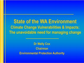 State of the WA Environment  Climate Change Vulnerabilities  Impacts: The unavoidable need for managing change