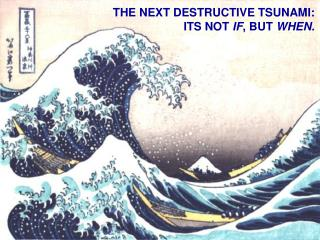 THE NEXT DESTRUCTIVE TSUNAMI:  ITS NOT IF, BUT WHEN.