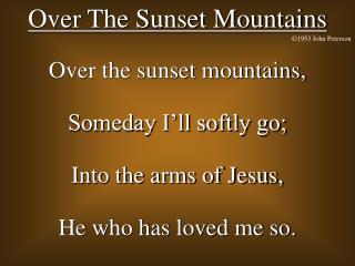 Over the sunset mountains, Someday I ll softly go; Into the arms of Jesus, He who has loved me so.