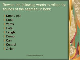 Rewrite the following words to reflect the sounds of the segment in bold: