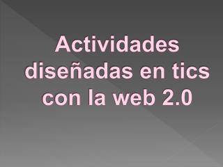 Actividades dise adas en tics  con la web 2.0
