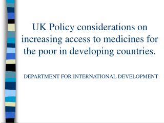 UK Policy considerations on increasing access to medicines for the poor in developing countries.   DEPARTMENT FOR INTERN
