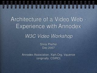 Architecture of a Video Web - Experience with Annodex  W3C Video Workshop  Silvia Pfeiffer Dec 2007  Annodex Association