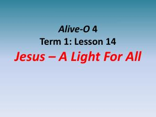Alive-O 4 Term 1: Lesson 14 Jesus   A Light For All