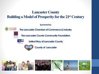 Lancaster County  Building a Model of Prosperity for the 21st Century    Sponsored by:  The Lancaster Chamber of Commerc