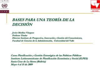 BASES PARA UNA TEOR A DE LA DECISI N  Javier Medina V squez Profesor Titular  Director Instituto de Prospectiva, Innovac