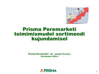 Prisma Peremarketi toimimismudel sortimendi kujundamisel   Prisma Peremarket AS ostujuht Tiia Karu 28.oktoober 2005.a