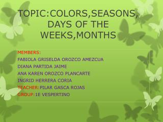 TOPIC:COLORS,SEASONS,DAYS OF THE WEEKS,MONTHS