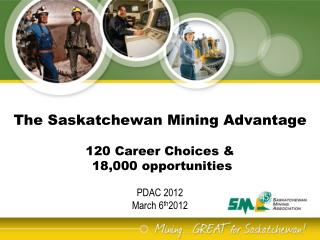 The Saskatchewan Mining Advantage   120 Career Choices   18,000 opportunities      PDAC 2012 March 6th2012