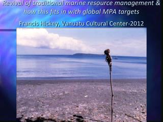 Revival of traditional marine resource management  how this fits in with global MPA targets Francis Hickey, Vanuatu Cult