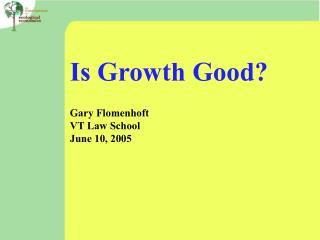Is Growth Good  Gary Flomenhoft VT Law School June 10, 2005