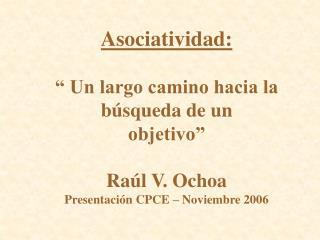 Asociatividad:    Un largo camino hacia la  b squeda de un objetivo   Ra l V. Ochoa  Presentaci n CPCE   Noviembre 2006