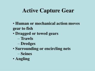 Active Capture Gear    Human or mechanical action moves gear to fish   Dragged or towed gears   Trawls   Dredges   Surro
