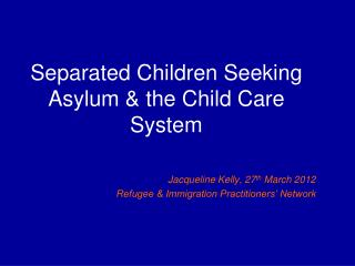 Separated Children Seeking Asylum  the Child Care System   Jacqueline Kelly, 27th March 2012 Refugee  Immigration Practi