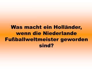 Was macht ein Holl nder, wenn die Niederlande Fu ballweltmeister geworden sind