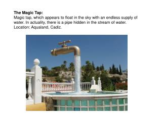 The Magic Tap: Magic tap, which appears to float in the sky with an endless supply of water. In actuality, there is a pi