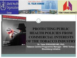 PROTECTING PUBLIC HEALTH POLICIES FROM COMMERCIAL INTERESTS OF THE TOBACCO INDUSTRY Dr. Toker ERGUDER MD, PhD. Tobacco C