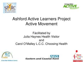 Ashford Active Learners Project Active Movement   Facilitated by  Julia Haynes Health Visitor and  Carol O Malley L.C.C.