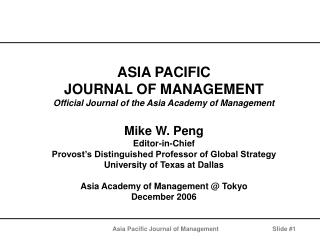 ASIA PACIFIC  JOURNAL OF MANAGEMENT Official Journal of the Asia Academy of Management  Mike W. Peng Editor-in-Chief Pro