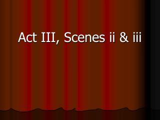 Act III, Scenes ii  iii