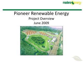 Pioneer Renewable Energy Project Overview                                            June 2009