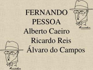 FERNANDO PESSOA Alberto Caeiro  Ricardo Reis    lvaro do Campos