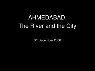 AHMEDABAD: The River and the City  3rd December 2008