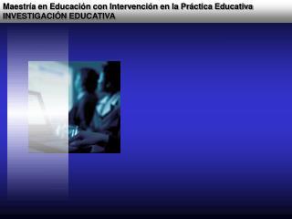Maestr a en Educaci n con Intervenci n en la Pr ctica Educativa INVESTIGACI N EDUCATIVA