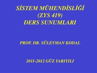 SISTEM M HENDISLIGI ZYS 419 DERS SUNUMLARI    PROF. DR. S LEYMAN KODAL   2011-2012 G Z YARIYILI