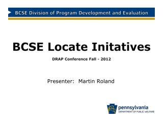 BCSE Locate Initatives   DRAP Conference Fall - 2012