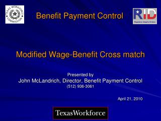 Modified Wage-Benefit Cross match   Presented by John McLandrich, Director, Benefit Payment Control 512 936-3061