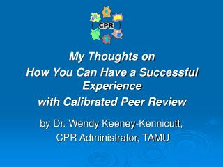 My Thoughts on  How You Can Have a Successful Experience  with Calibrated Peer Review   by Dr. Wendy Keeney-Kennicutt,