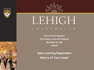 Bruce Correll, Registrar Emil Gnasso, Associate Registrar November 20, 2006 PABUG   Open Learning Registration What is i
