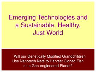 Emerging Technologies and  a Sustainable, Healthy,  Just World