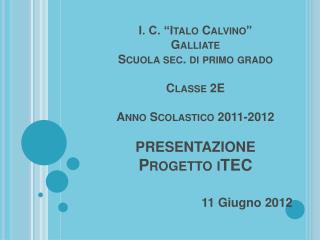 I. C.  Italo Calvino  Galliate Scuola sec. di primo grado  Classe 2E  Anno Scolastico 2011-2012  PRESENTAZIONE Progetto