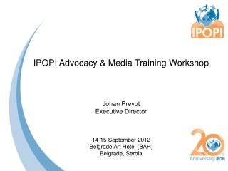 IPOPI Advocacy  Media Training Workshop    Johan Prevot  Executive Director   14-15 September 2012 Belgrade Art Hotel BA