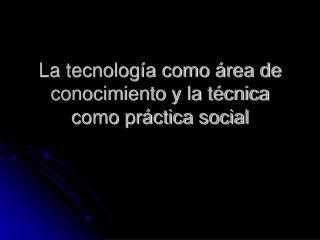La tecnolog a como  rea de conocimiento y la t cnica como pr ctica social