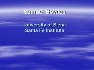 Samuel Bowles  University of Siena Santa Fe Institute