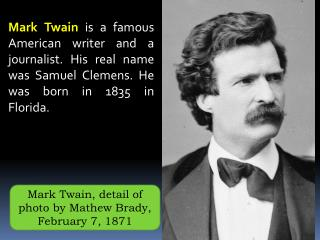 Mark Twain is a famous American writer and a journalist. His real name was Samuel Clemens. He was born in 1835 in Florid